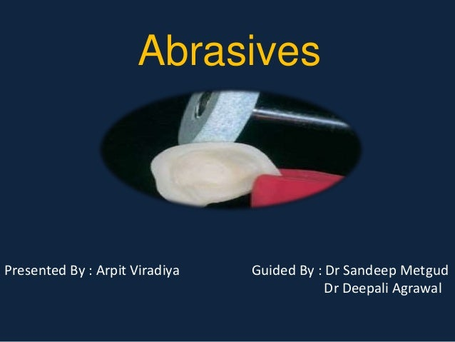 Abrasives  Presented By : Arpit Viradiya Guided By : Dr Sandeep Metgud  Dr Deepali Agrawal