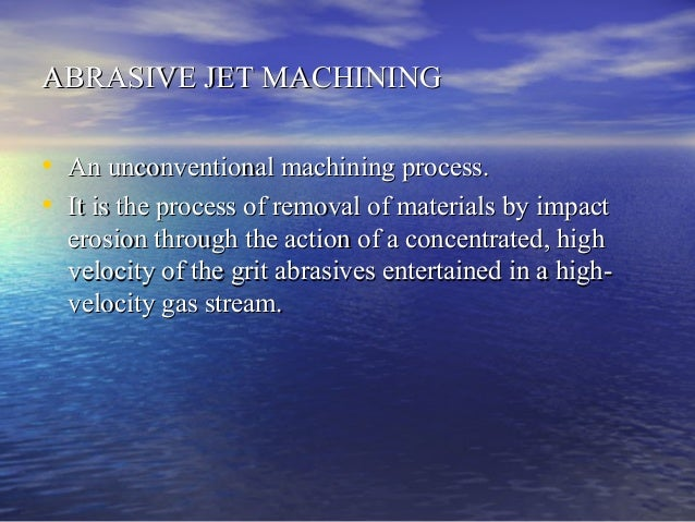 ABRASIVE JET MACHININGABRASIVE JET MACHINING • An unconventional machining process.An unconventional machining process. • ...