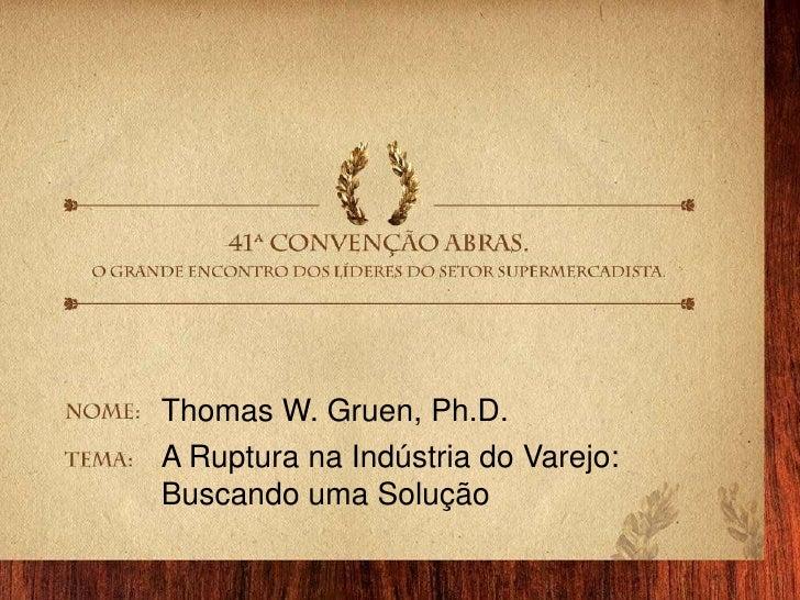 Thomas W. Gruen, Ph.D.<br />A Ruptura na Indústria do Varejo: <br />Buscando uma Solução<br />