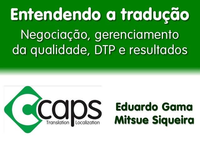 Entendendo a tradução  Negociação, gerenciamento da qualidade, DTP e resultados  Eduardo Gama  Mitsue Siqueira