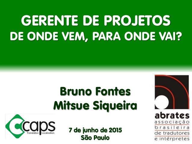 GERENTE DE PROJETOS DE ONDE VEM, PARA ONDE VAI? Bruno Fontes Mitsue Siqueira 7 de junho de 2015 São Paulo