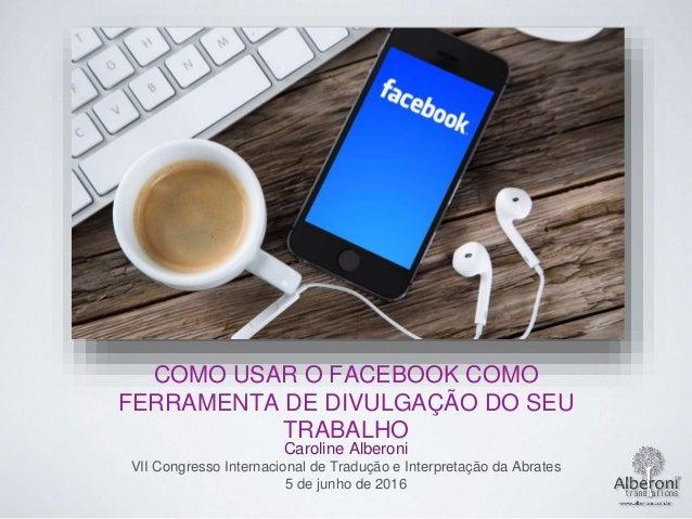 COMO USAR O FACEBOOK COMO FERRAMENTA DE DIVULGAÇÃO DO SEU TRABALHO Caroline Alberoni VII Congresso Internacional de Traduç...