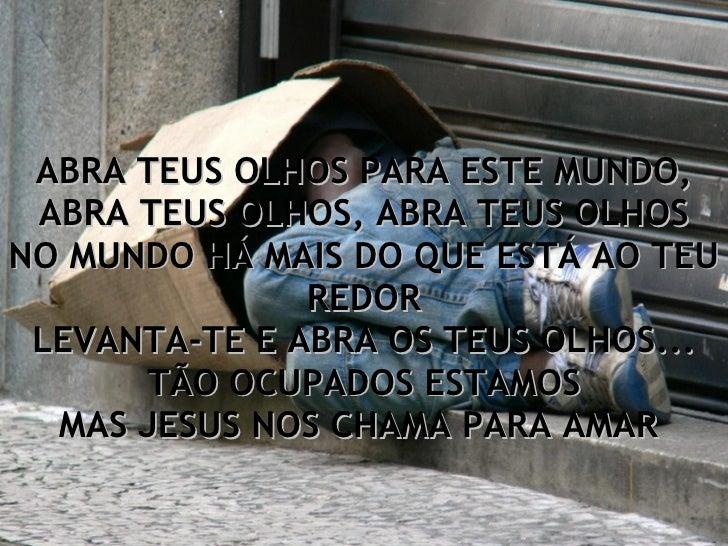 ABRA TEUS OLHOS PARA ESTE MUNDO, ABRA TEUS OLHOS, ABRA TEUS OLHOS NO MUNDO HÁ MAIS DO QUE ESTÁ AO TEU REDOR LEVANTA-TE E A...