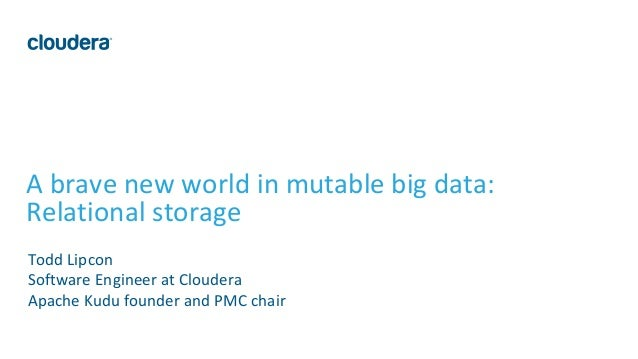1© Cloudera, Inc. All rights reserved. A brave new world in mutable big data: Relational storage Todd Lipcon Software Engi...