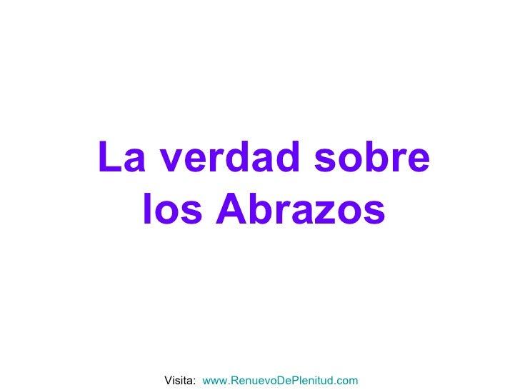 La verdad sobre los Abrazos Visita:  www.RenuevoDePlenitud.com