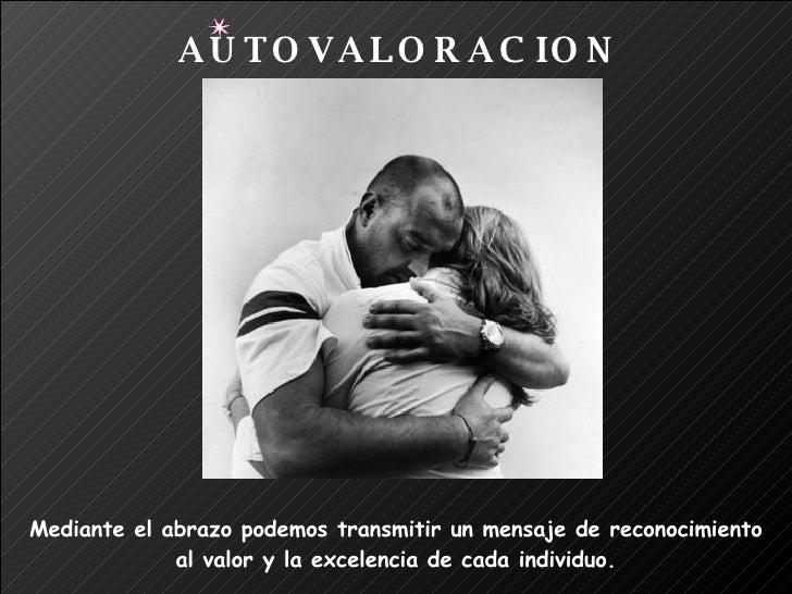 Mediante el abrazo podemos transmitir un mensaje de reconocimiento  al valor y la excelencia de cada individuo. AUTOVALORA...