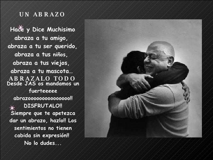 UN ABRAZO Hace y Dice Muchisimo abraza a tu amigo,  abraza a tu ser querido, abraza a tus  niños ,  abraza a tus viejos,  ...