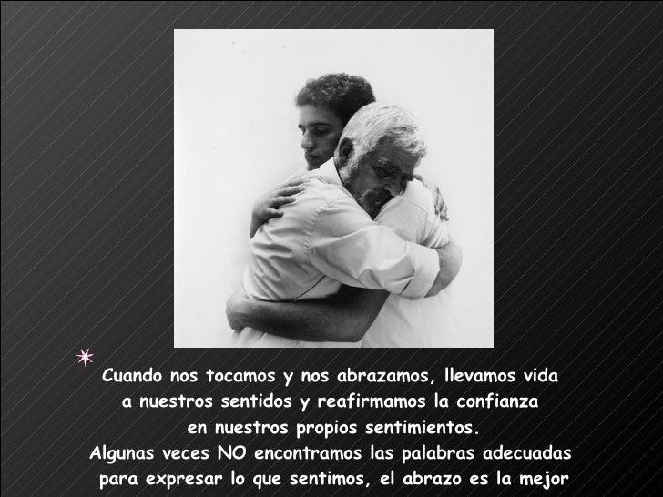 Cuando nos tocamos y nos abrazamos, llevamos vida  a nuestros sentidos y reafirmamos la confianza  en nuestros propios sen...