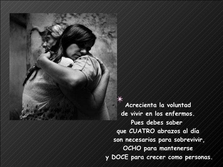 Acrecienta la voluntad  de vivir en los enfermos.  Pues debes saber  que CUATRO abrazos al día  son necesarios para sobrev...