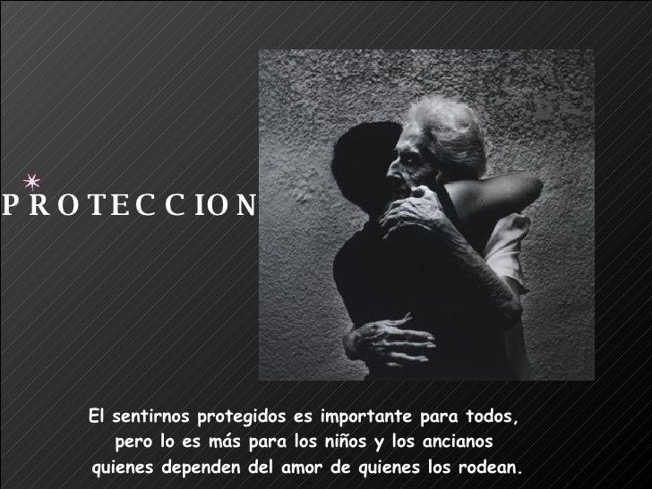 El sentirnos protegidos es importante para todos,  pero lo es más para los niños y los ancianos  quienes dependen del amor...