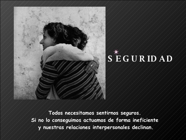 Todos necesitamos sentirnos seguros.  Si no lo conseguimos actuamos de forma ineficiente  y nuestras relaciones interperso...