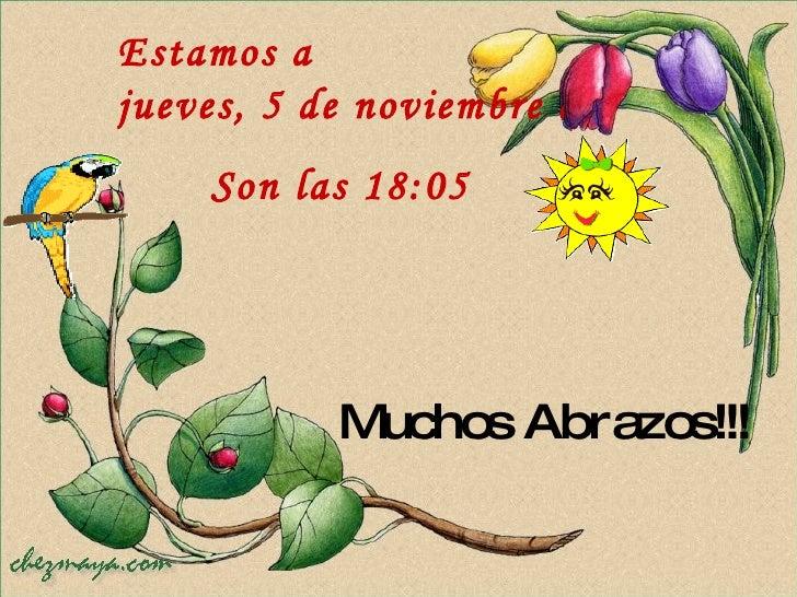 Muchos Abrazos!!! Estamos a  jueves, 5 de noviembre de 2009 Son las  18:04