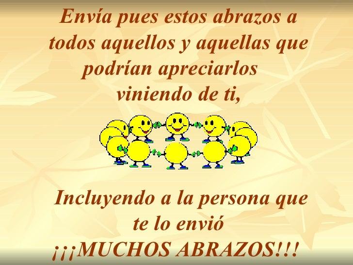 Envía pues estos abrazos a todos aquellos y aquellas que podrían apreciarlos  viniendo de ti, Incluyendo a la persona que ...