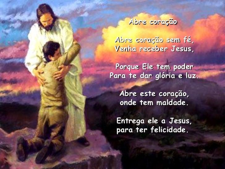 Abre coração  Abre coração sem fé, Venha receber Jesus, Porque Ele tem poder Para te dar glória e luz. Abre este coração, ...