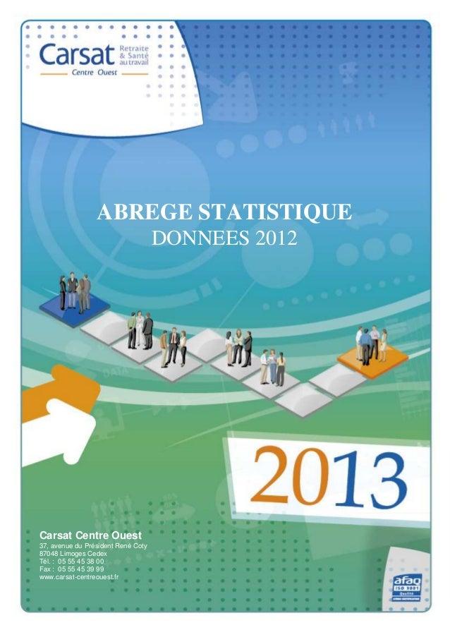 ABREGE STATISTIQUE DONNEES 2012  Carsat Centre Ouest 37, avenue du Président René Coty 87048 Limoges Cedex Tél. : 05 55 45...