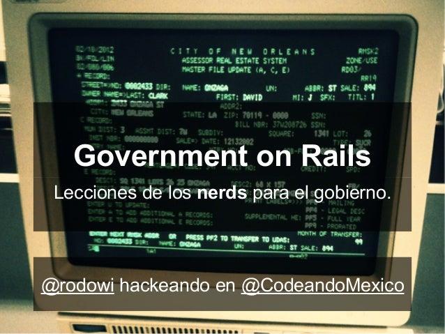 Government on RailsLecciones de los nerds para el gobierno.@rodowi hackeando en @CodeandoMexico