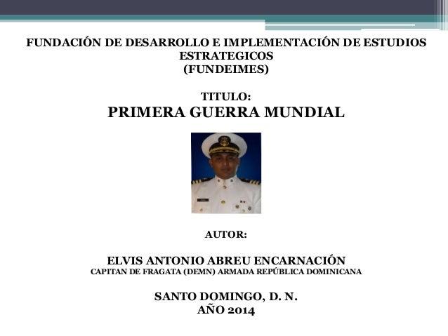 FUNDACIÓN DE DESARROLLO E IMPLEMENTACIÓN DE ESTUDIOS ESTRATEGICOS (FUNDEIMES) TITULO: PRIMERA GUERRA MUNDIAL AUTOR: ELVIS ...
