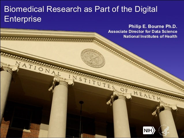 Biomedical Research as Part of the Digital Enterprise Philip E. Bourne Ph.D. Associate Director for Data Science National ...
