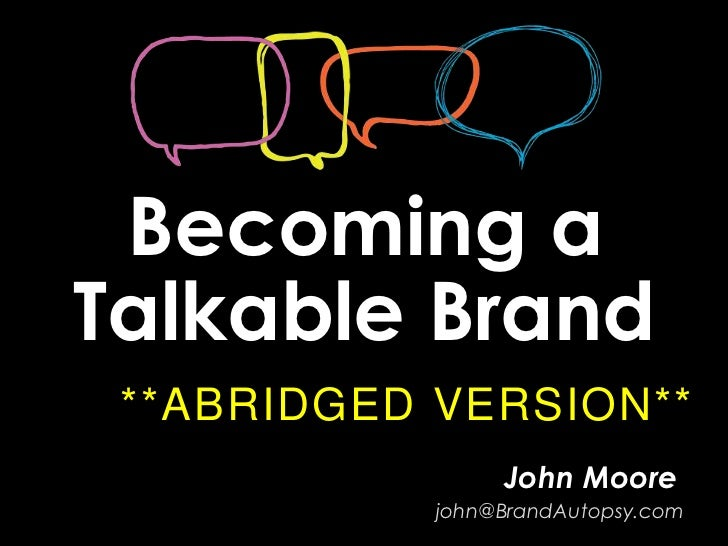 Becoming aTalkable Brand **ABRIDGED VERSION**                 John Moore            john@BrandAutopsy.com