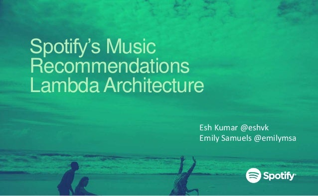 Spotify's Music Recommendations Lambda Architecture Esh Kumar @eshvk Emily Samuels @emilymsa
