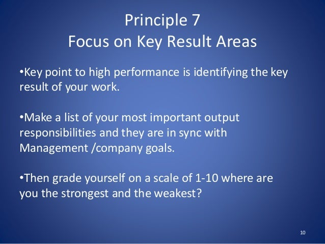 Principle 7 Focus on Key Result Areas 10 •Key point to high performance is identifying the key result of your work. •Make ...