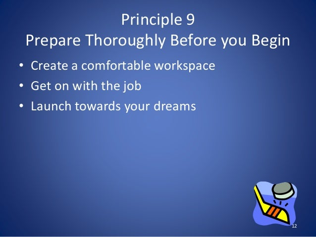 Principle 9 Prepare Thoroughly Before you Begin • Create a comfortable workspace • Get on with the job • Launch towards yo...