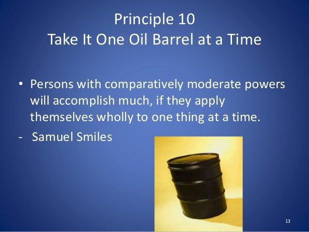 Principle 10 Take It One Oil Barrel at a Time • Persons with comparatively moderate powers will accomplish much, if they a...