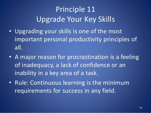 Principle 11 Upgrade Your Key Skills • Upgrading your skills is one of the most important personal productivity principles...