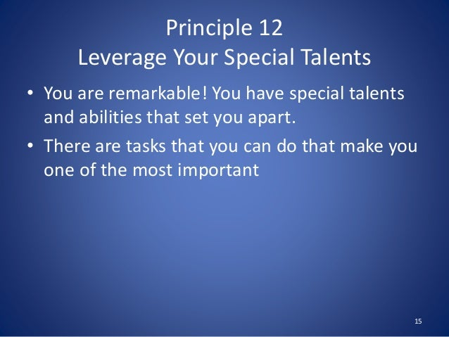 Principle 12 Leverage Your Special Talents • You are remarkable! You have special talents and abilities that set you apart...