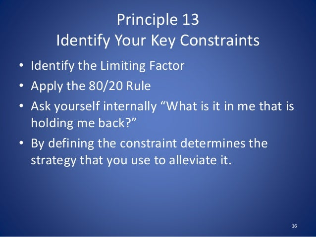 Principle 13 Identify Your Key Constraints • Identify the Limiting Factor • Apply the 80/20 Rule • Ask yourself internally...