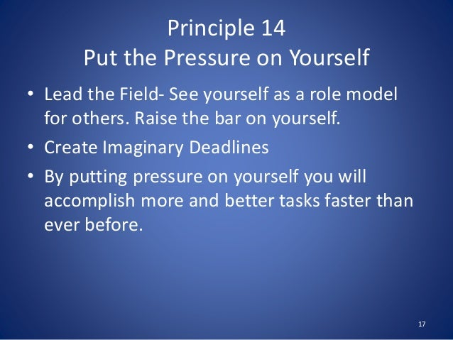 Principle 14 Put the Pressure on Yourself • Lead the Field- See yourself as a role model for others. Raise the bar on your...