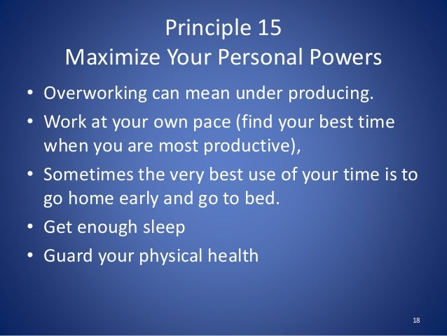 Principle 15 Maximize Your Personal Powers • Overworking can mean under producing. • Work at your own pace (find your best...
