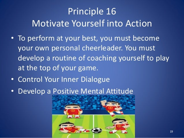 Principle 16 Motivate Yourself into Action • To perform at your best, you must become your own personal cheerleader. You m...