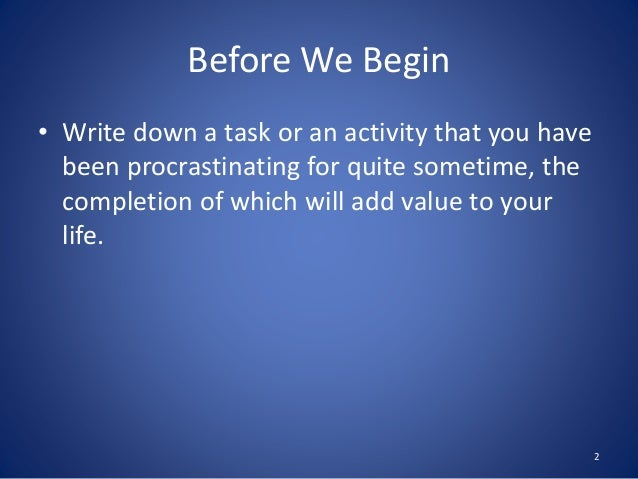 Before We Begin • Write down a task or an activity that you have been procrastinating for quite sometime, the completion o...