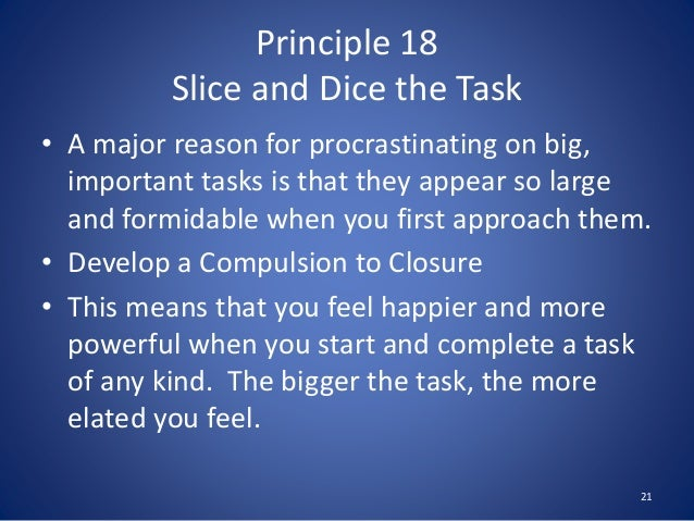 Principle 18 Slice and Dice the Task • A major reason for procrastinating on big, important tasks is that they appear so l...
