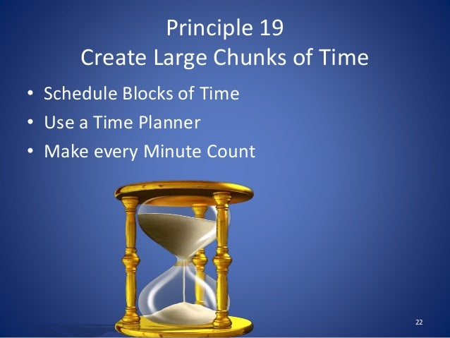 Principle 19 Create Large Chunks of Time • Schedule Blocks of Time • Use a Time Planner • Make every Minute Count 22