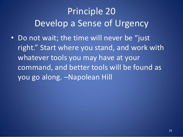 """Principle 20 Develop a Sense of Urgency • Do not wait; the time will never be """"just right."""" Start where you stand, and wor..."""