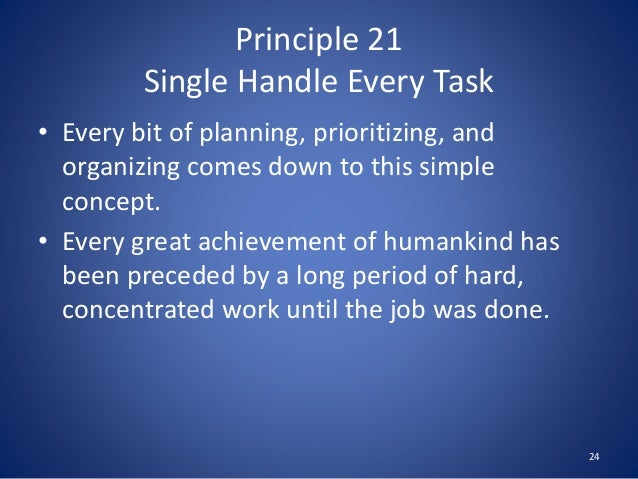 Principle 21 Single Handle Every Task • Every bit of planning, prioritizing, and organizing comes down to this simple conc...