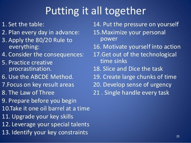 1. Set the table: 2. Plan every day in advance: 3. Apply the 80/20 Rule to everything: 4. Consider the consequences: 5. Pr...