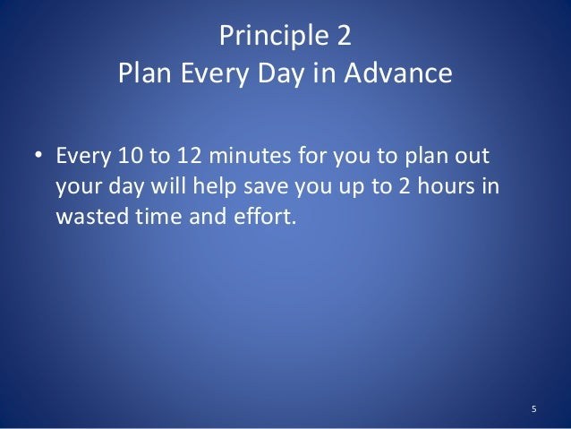 Principle 2 Plan Every Day in Advance • Every 10 to 12 minutes for you to plan out your day will help save you up to 2 hou...