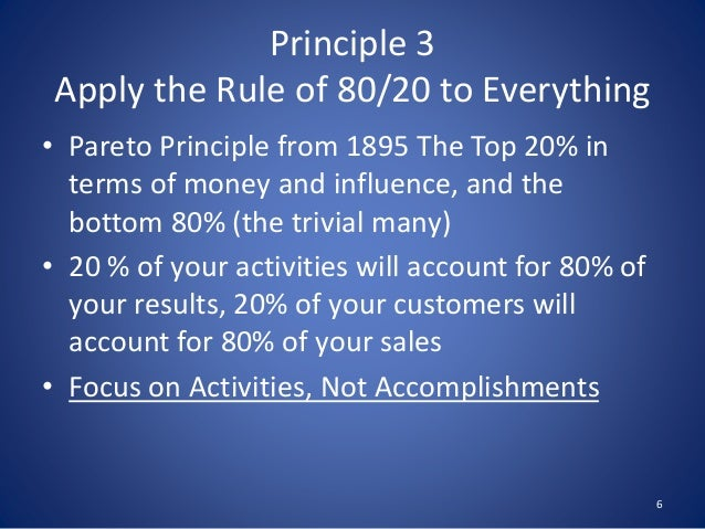 Principle 3 Apply the Rule of 80/20 to Everything • Pareto Principle from 1895 The Top 20% in terms of money and influence...