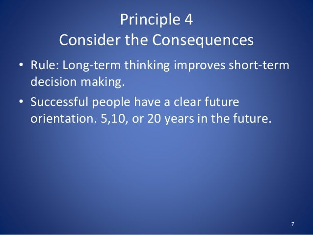 Principle 4 Consider the Consequences • Rule: Long-term thinking improves short-term decision making. • Successful people ...