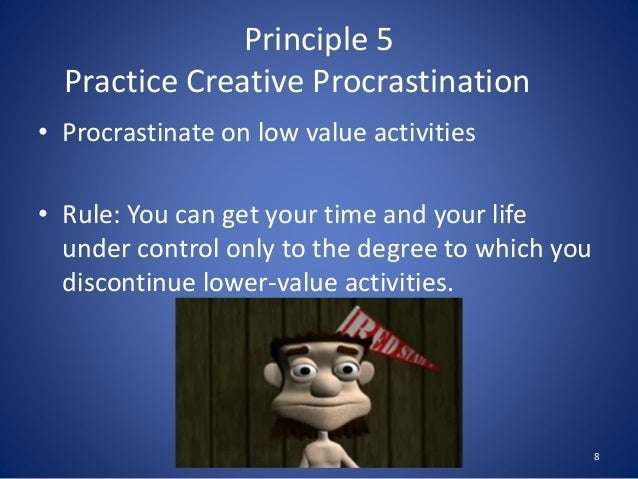 Principle 5 Practice Creative Procrastination • Procrastinate on low value activities • Rule: You can get your time and yo...
