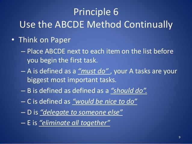 Principle 6 Use the ABCDE Method Continually 9 • Think on Paper – Place ABCDE next to each item on the list before you beg...
