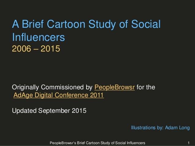 PeopleBrowsr's Brief Cartoon Study of Social Influencers 1 A Brief Cartoon Study of Social Influencers 2006 – 2015 Origina...