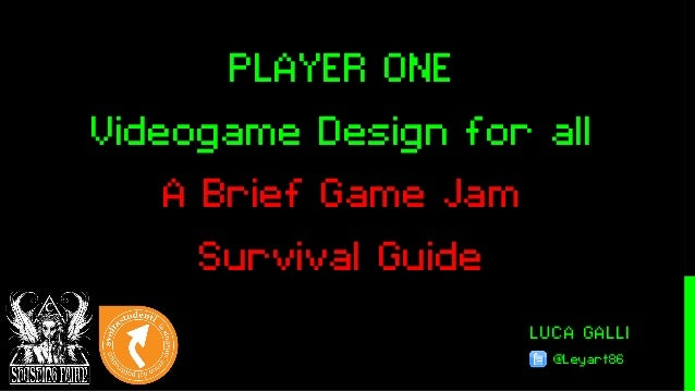 LUCA GALLI @Leyart86 PLAYER ONE Videogame Design for all A Brief Game Jam Survival Guide