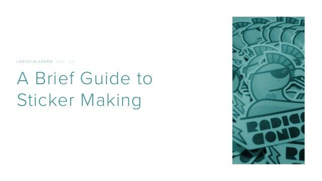 L U N C H - N - L E A R N D E C . 2 0 A Brief Guide to Sticker Making