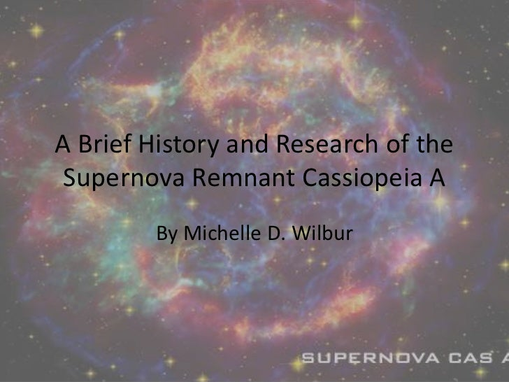 A Brief History and Research of the Supernova Remnant Cassiopeia A <br />By Michelle D. Wilbur<br />