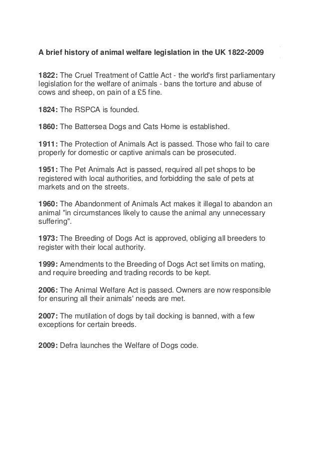 A brief history of animal welfare legislation in the UK 1822-20091822: The Cruel Treatment of Cattle Act - the worlds firs...