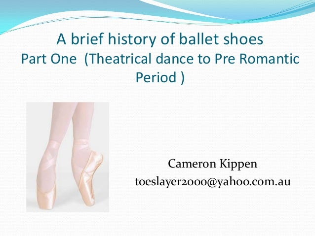 A brief history of ballet shoes Part One (Theatrical dance to Pre Romantic Period ) Cameron Kippen toeslayer2000@yahoo.com...